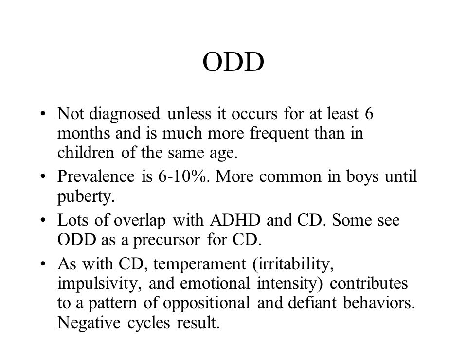 ODD Not diagnosed unless it occurs for at least 6 months and is much more frequent than in children of the same age.