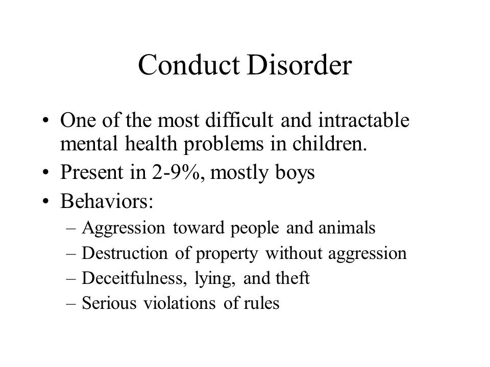 Conduct Disorder One of the most difficult and intractable mental health problems in children. Present in 2-9%, mostly boys.