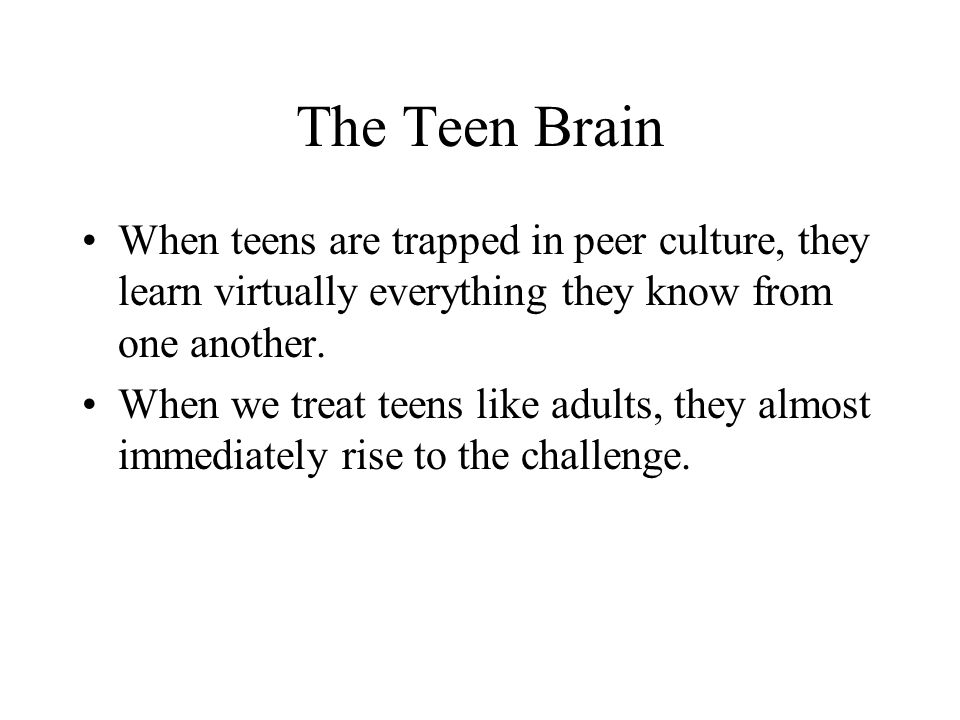 The Teen Brain When teens are trapped in peer culture, they learn virtually everything they know from one another.