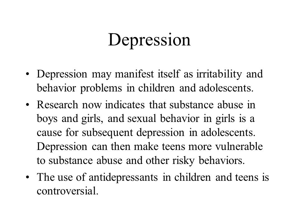 Depression Depression may manifest itself as irritability and behavior problems in children and adolescents.