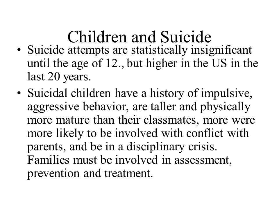 Children and Suicide Suicide attempts are statistically insignificant until the age of 12., but higher in the US in the last 20 years.