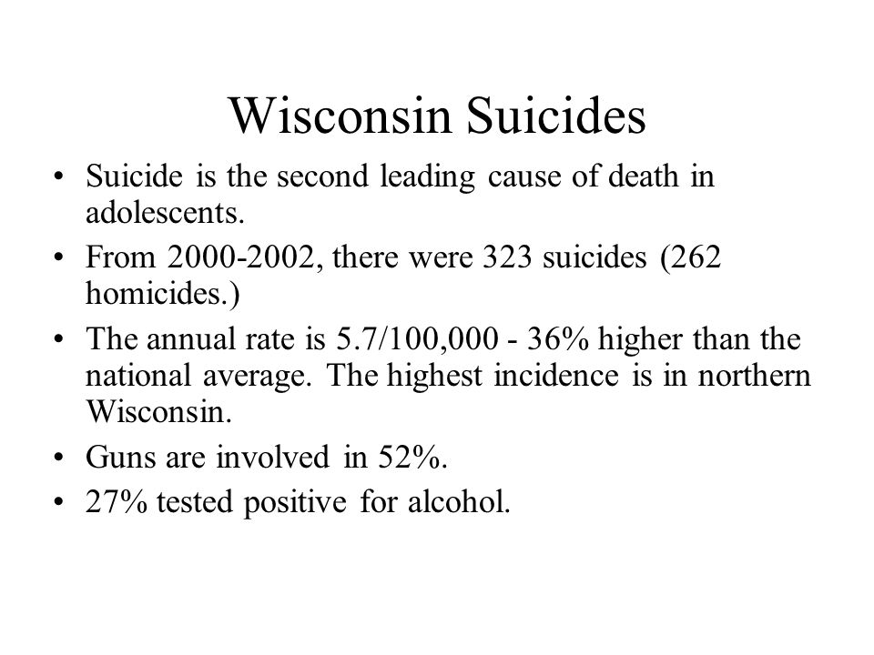 Wisconsin Suicides Suicide is the second leading cause of death in adolescents. From 2000-2002, there were 323 suicides (262 homicides.)