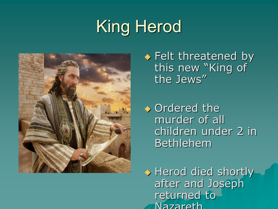 King Herod Felt threatened by this new King of the Jews
