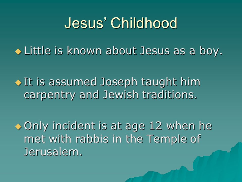 Jesus' Childhood Little is known about Jesus as a boy.