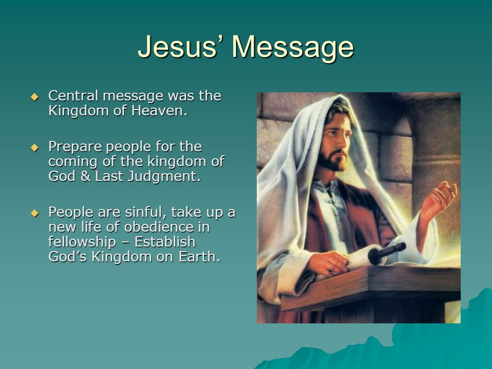 Jesus' Message Central message was the Kingdom of Heaven.