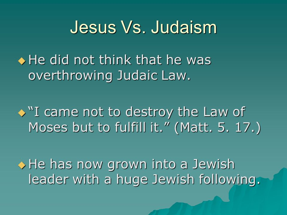 Jesus Vs. Judaism He did not think that he was overthrowing Judaic Law. I came not to destroy the Law of Moses but to fulfill it. (Matt. 5. 17.)