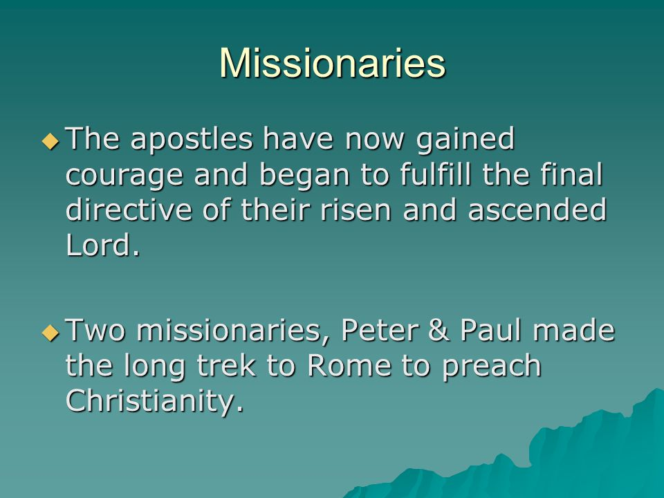 Missionaries The apostles have now gained courage and began to fulfill the final directive of their risen and ascended Lord.