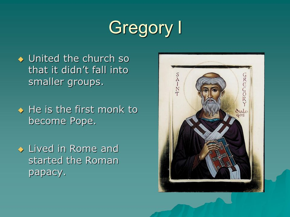Gregory I United the church so that it didn't fall into smaller groups. He is the first monk to become Pope.