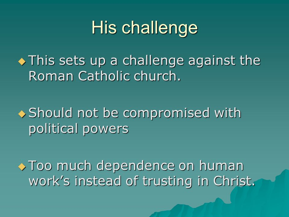 His challenge This sets up a challenge against the Roman Catholic church. Should not be compromised with political powers.