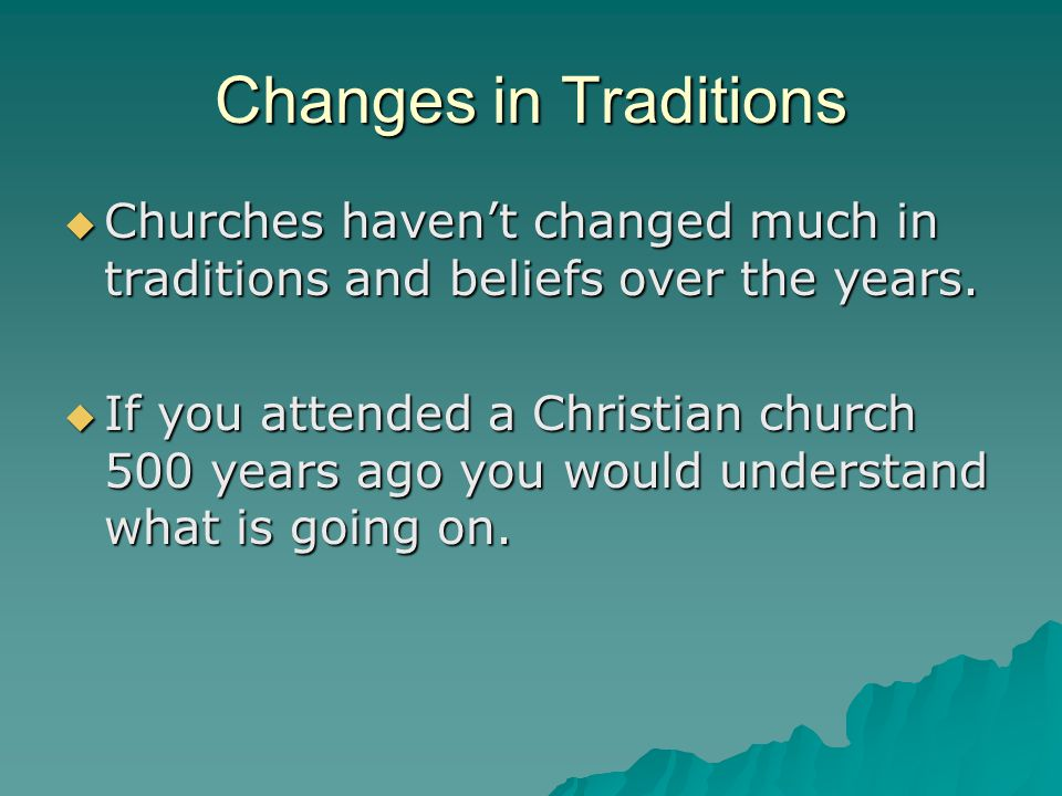 Changes in Traditions Churches haven't changed much in traditions and beliefs over the years.