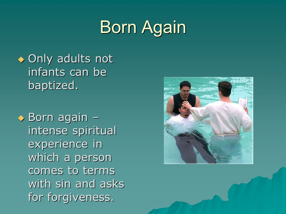 Born Again Only adults not infants can be baptized.
