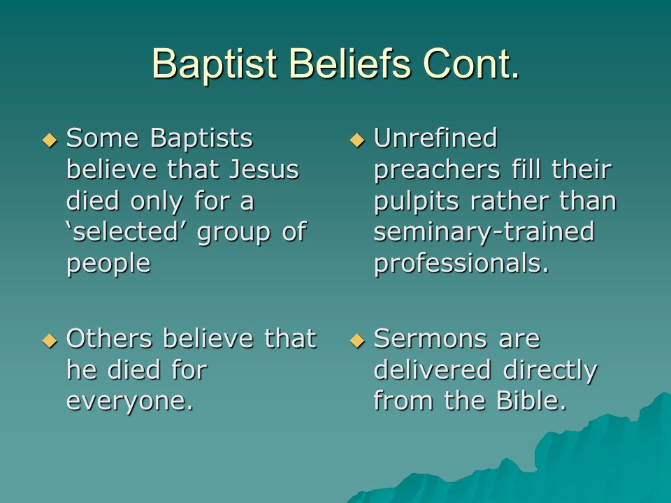 Baptist Beliefs Cont. Some Baptists believe that Jesus died only for a 'selected' group of people. Others believe that he died for everyone.