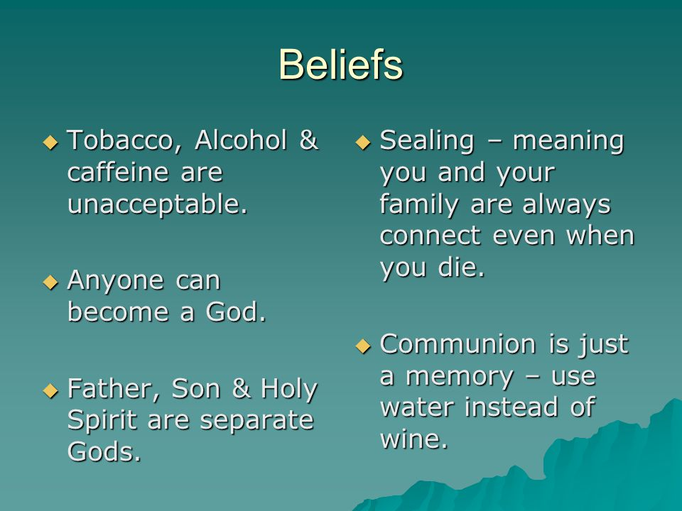 Beliefs Tobacco, Alcohol & caffeine are unacceptable.