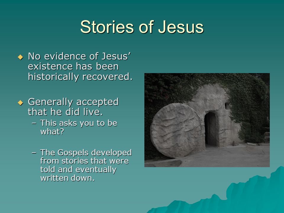 Stories of Jesus No evidence of Jesus' existence has been historically recovered. Generally accepted that he did live.