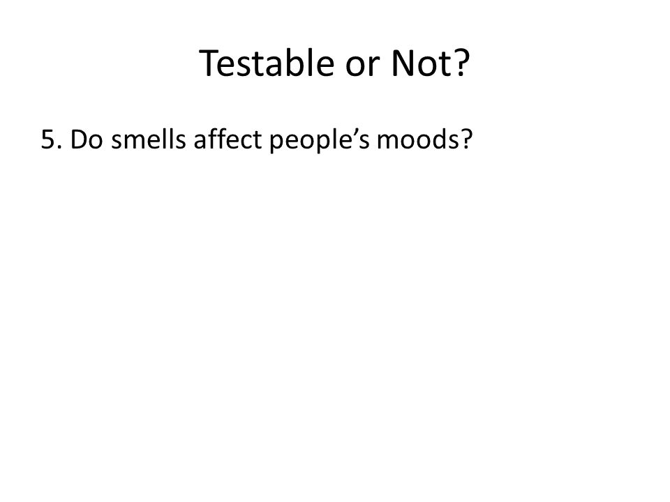 Testable or Not 5. Do smells affect people's moods