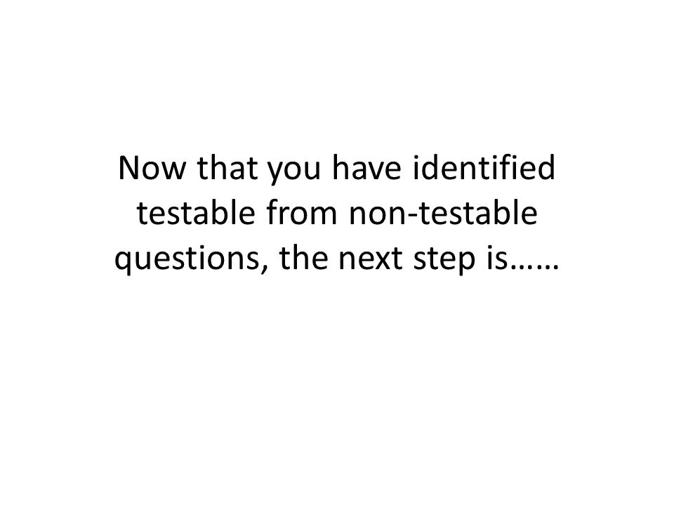 Now that you have identified testable from non-testable questions, the next step is……