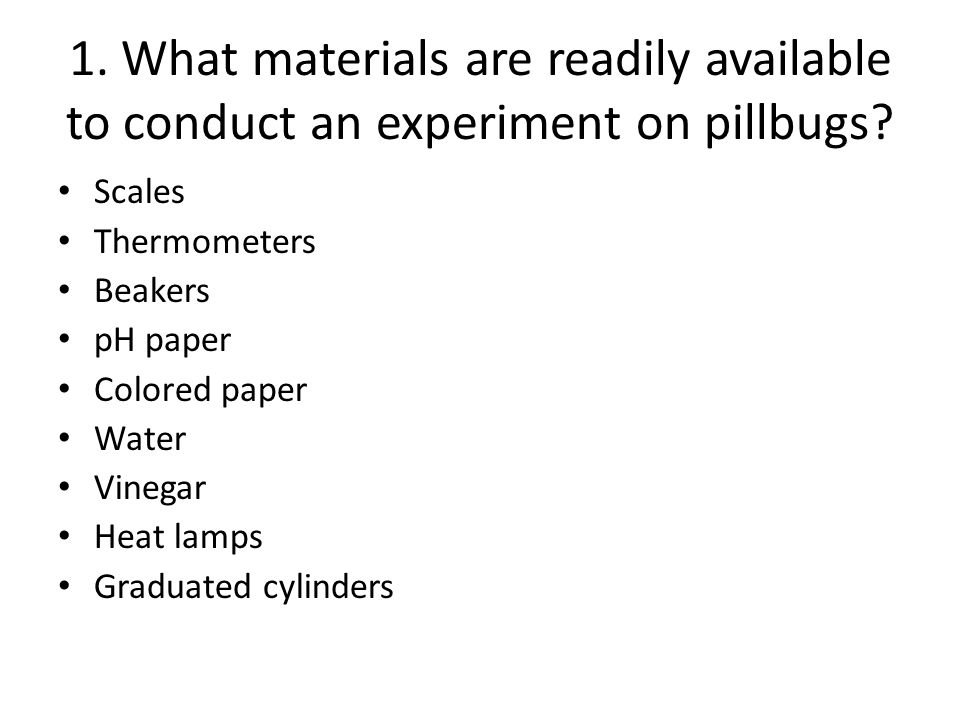 1. What materials are readily available to conduct an experiment on pillbugs