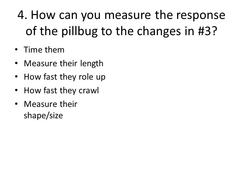 4. How can you measure the response of the pillbug to the changes in #3