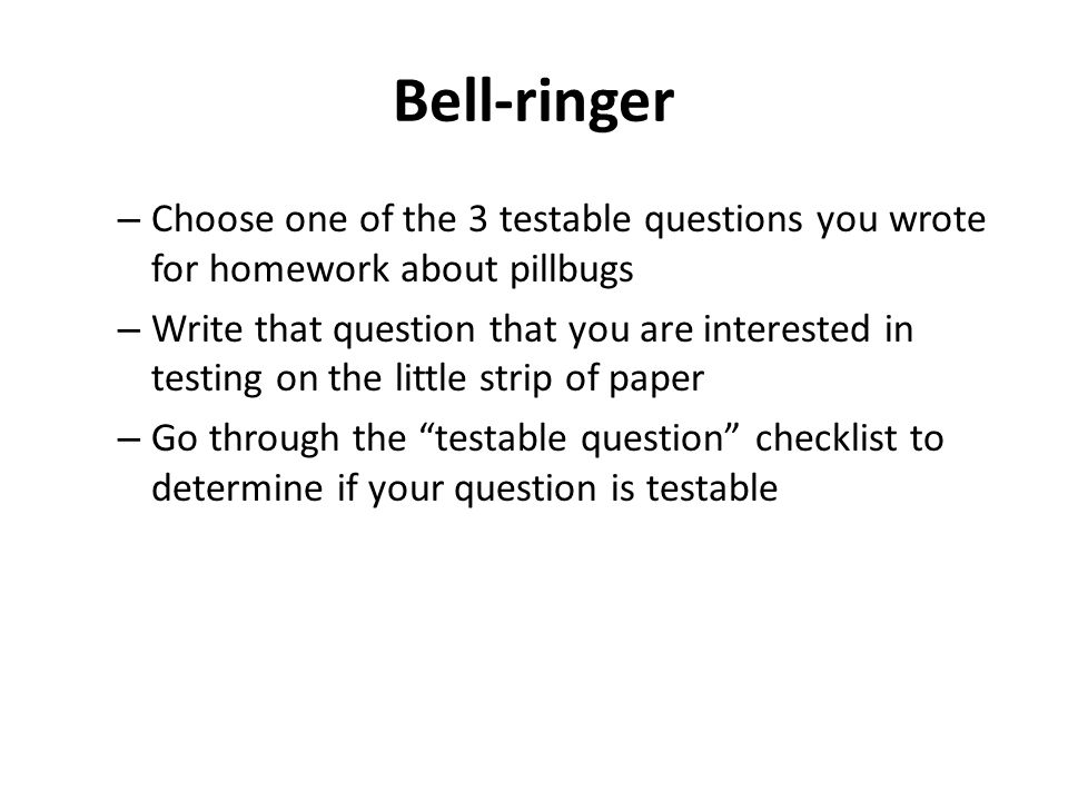 Bell-ringer Choose one of the 3 testable questions you wrote for homework about pillbugs.