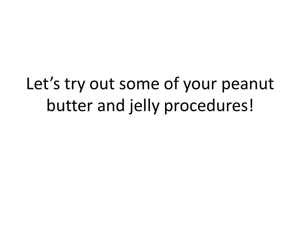 Let's try out some of your peanut butter and jelly procedures!