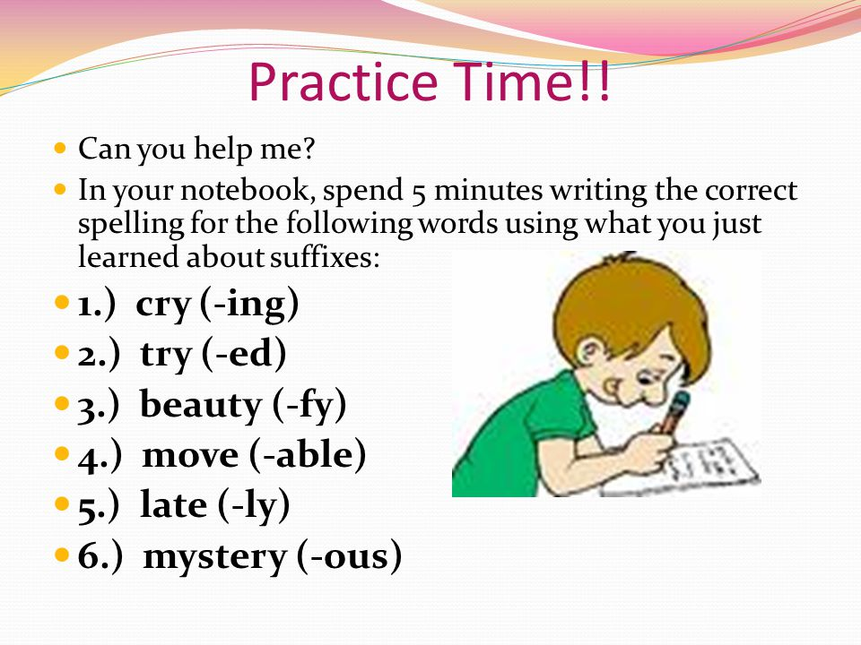 Practice Time!! 1.) cry (-ing) 2.) try (-ed) 3.) beauty (-fy)