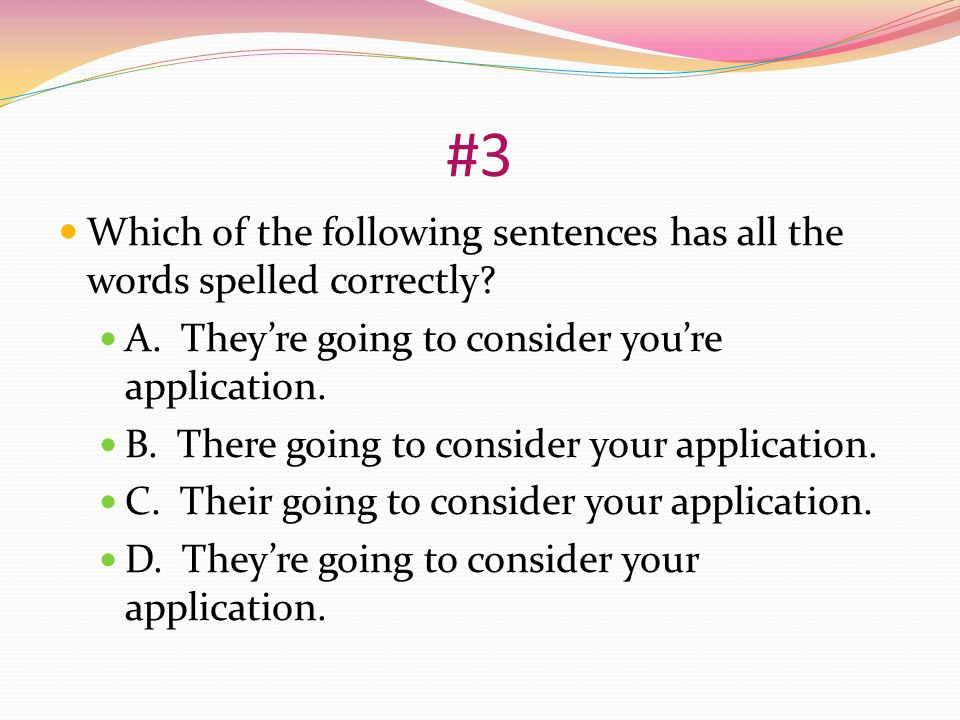 #3 Which of the following sentences has all the words spelled correctly A. They're going to consider you're application.
