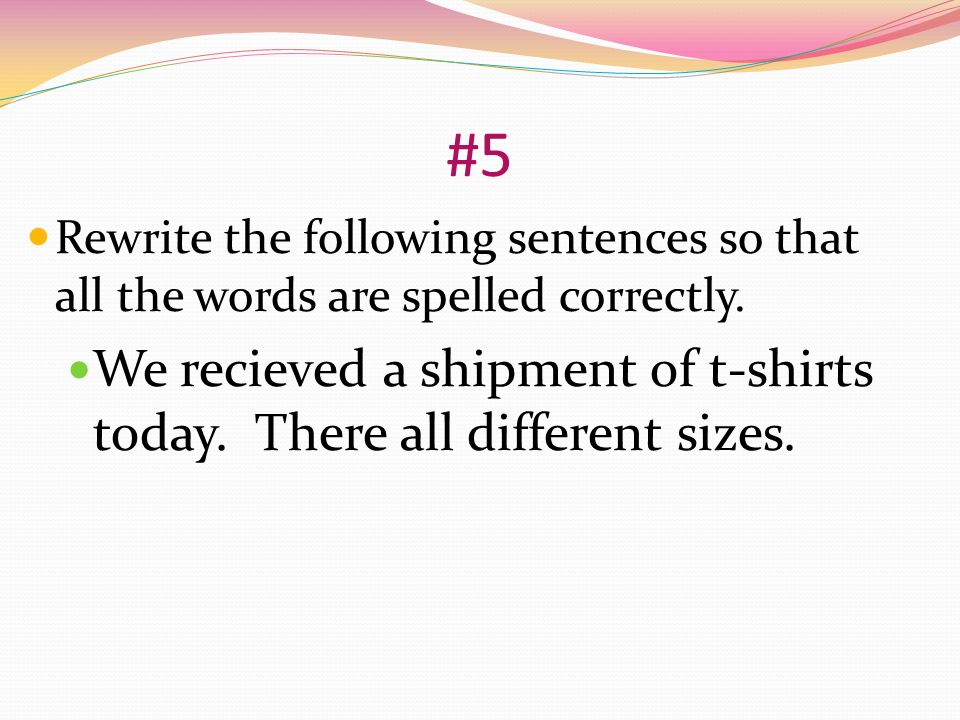 #5 Rewrite the following sentences so that all the words are spelled correctly.