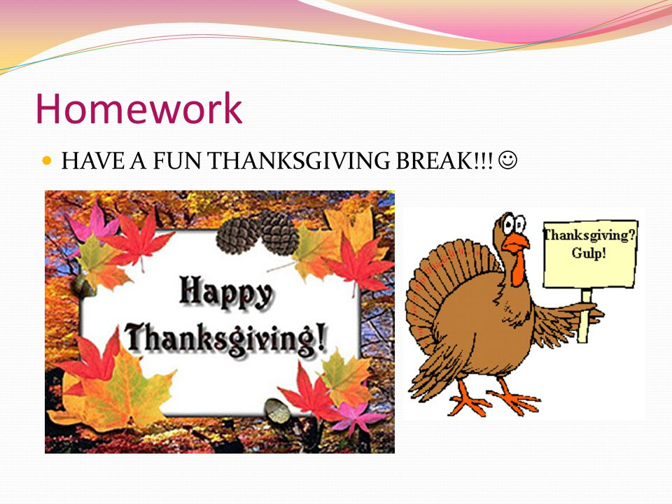 Homework HAVE A FUN THANKSGIVING BREAK!!! 