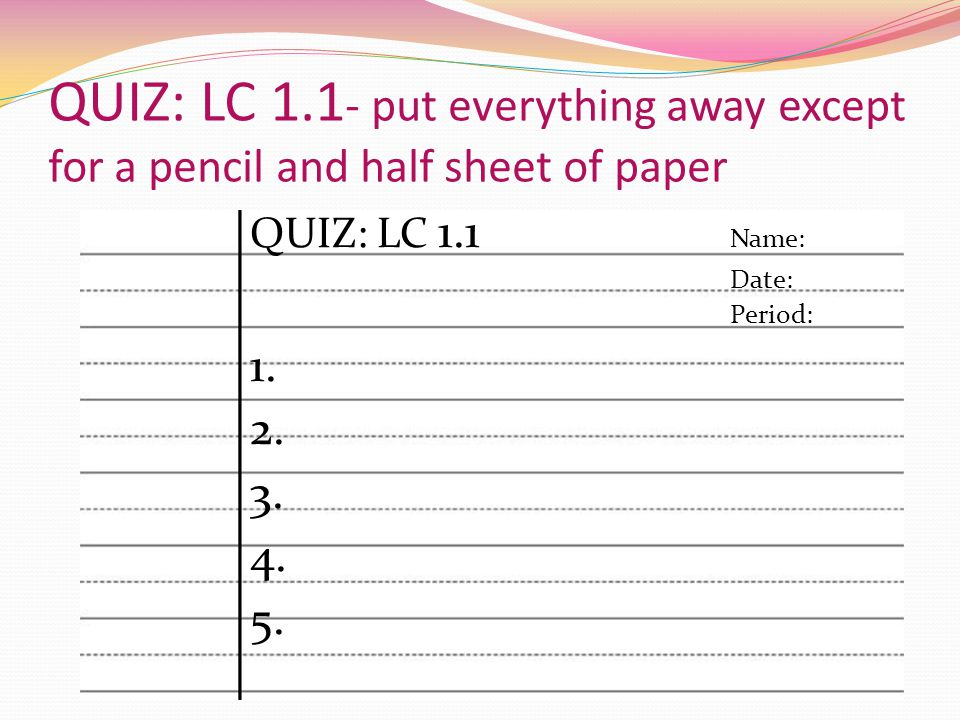 QUIZ: LC 1.1- put everything away except for a pencil and half sheet of paper