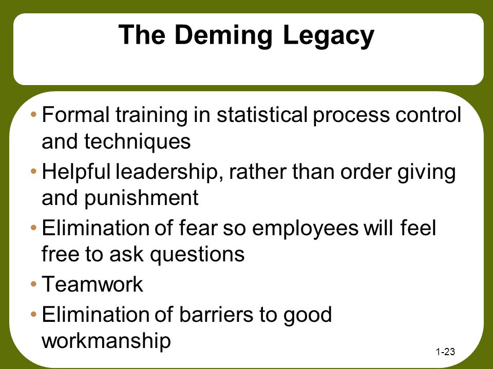 The Deming Legacy Formal training in statistical process control and techniques. Helpful leadership, rather than order giving and punishment.