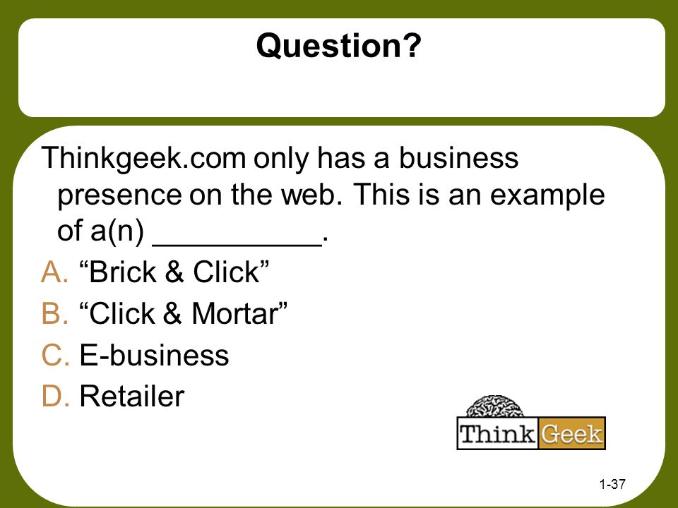 Question Thinkgeek.com only has a business presence on the web. This is an example of a(n) __________.