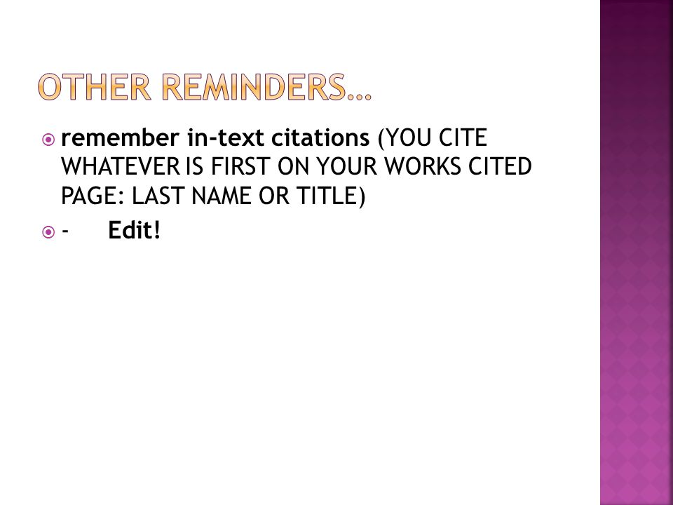 OTHER REMINDERS… remember in-text citations (YOU CITE WHATEVER IS FIRST ON YOUR WORKS CITED PAGE: LAST NAME OR TITLE)