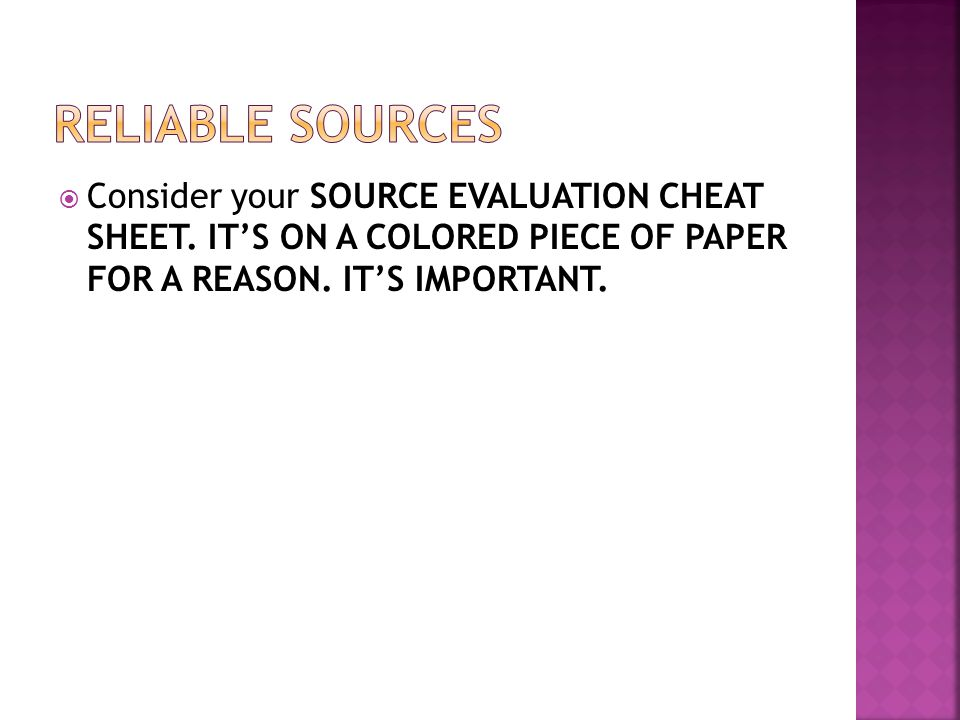 Reliable sources Consider your SOURCE EVALUATION CHEAT SHEET.