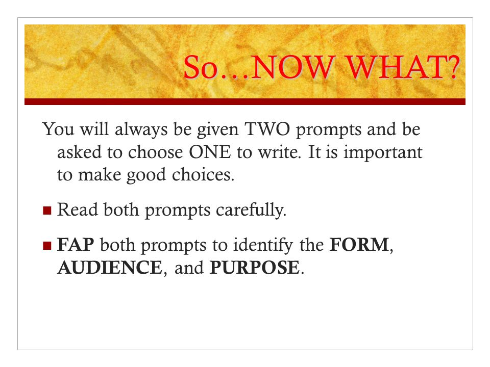 So…NOW WHAT You will always be given TWO prompts and be asked to choose ONE to write. It is important to make good choices.