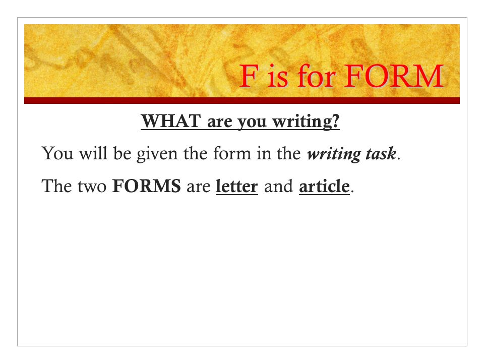 F is for FORM WHAT are you writing. You will be given the form in the writing task.