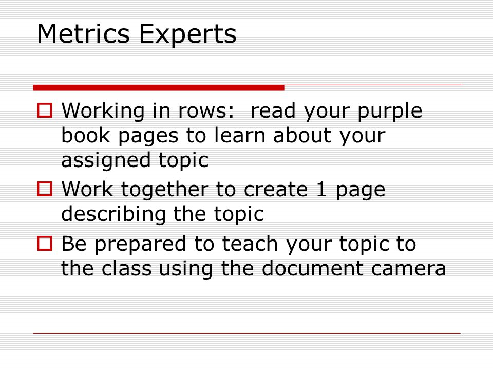 Metrics Experts Working in rows: read your purple book pages to learn about your assigned topic.