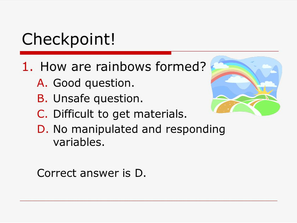Checkpoint! How are rainbows formed Good question. Unsafe question.