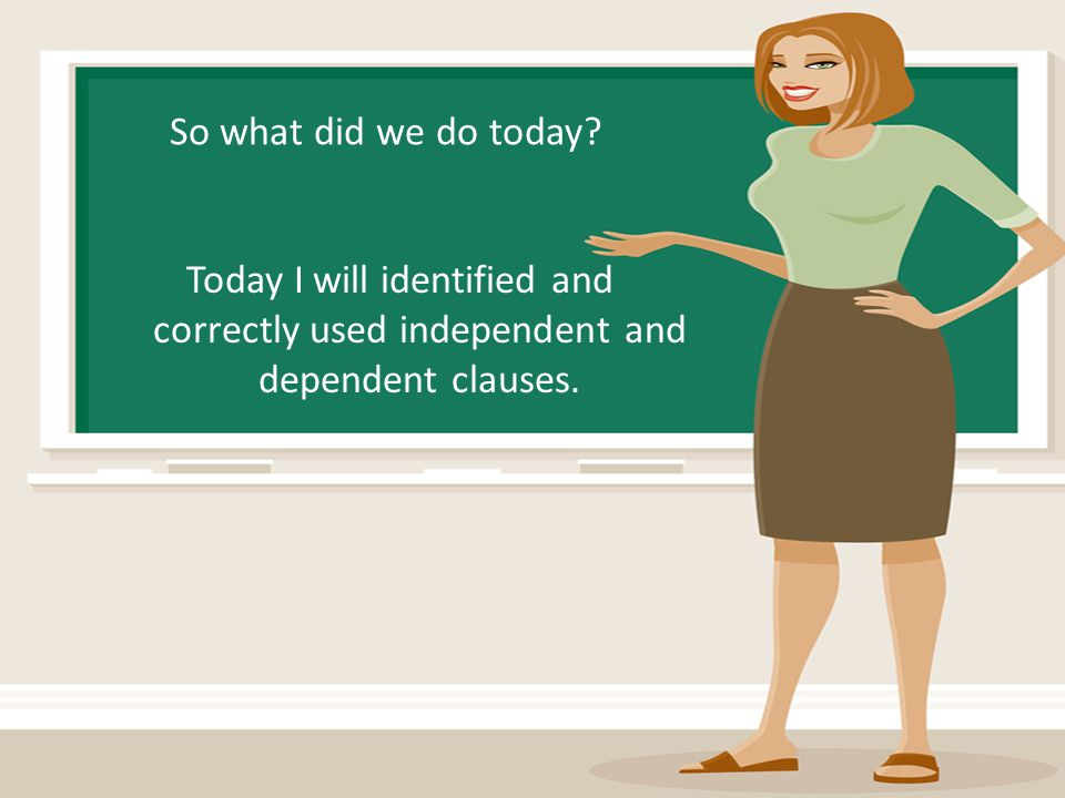 So what did we do today Today I will identified and correctly used independent and dependent clauses.