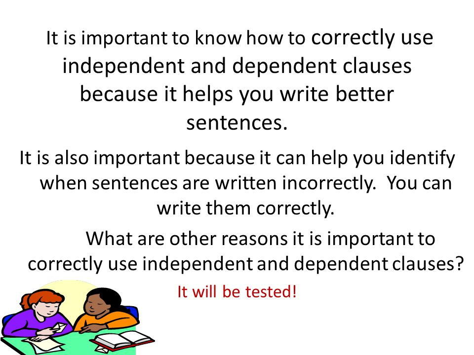 It is important to know how to correctly use independent and dependent clauses because it helps you write better sentences.
