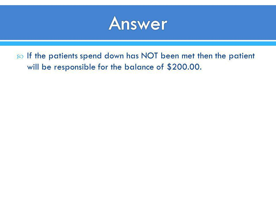 Answer If the patients spend down has NOT been met then the patient will be responsible for the balance of $