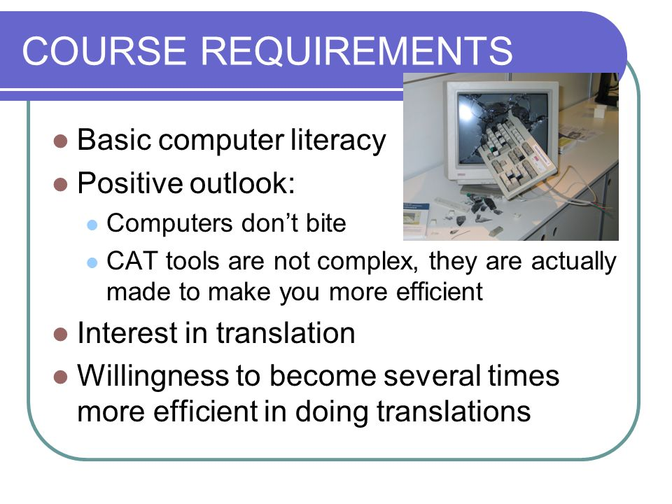 COURSE REQUIREMENTS Basic computer literacy Positive outlook: