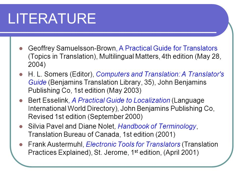 LITERATURE Geoffrey Samuelsson-Brown, A Practical Guide for Translators (Topics in Translation), Multilingual Matters, 4th edition (May 28, 2004)