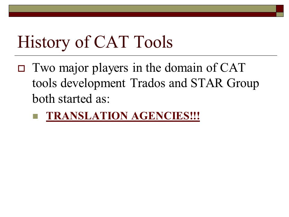History of CAT Tools Two major players in the domain of CAT tools development Trados and STAR Group both started as: