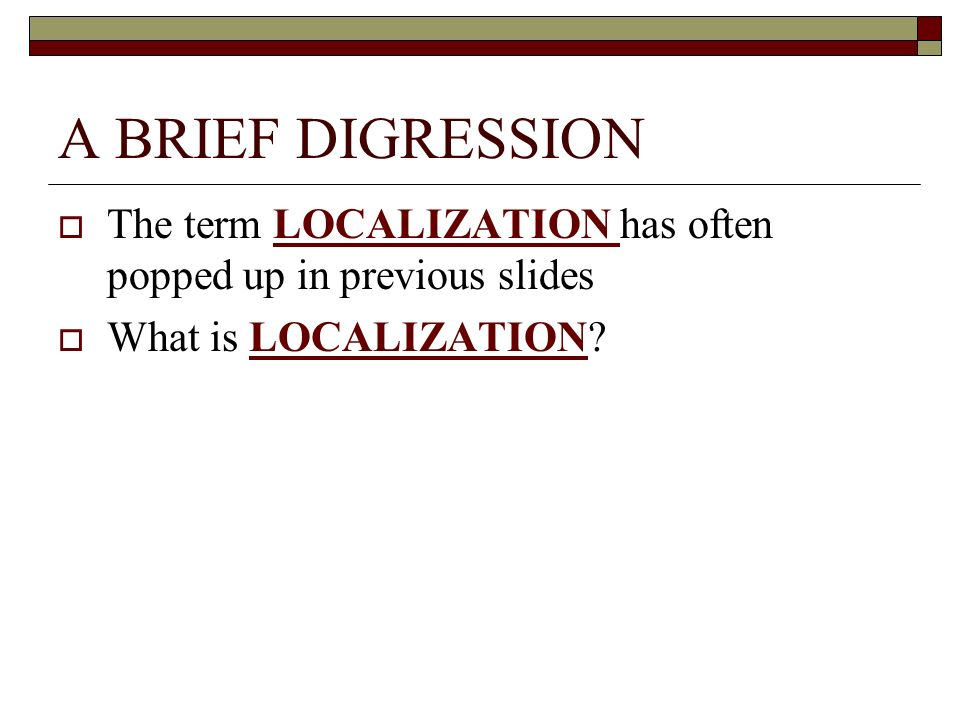 A BRIEF DIGRESSION The term LOCALIZATION has often popped up in previous slides.