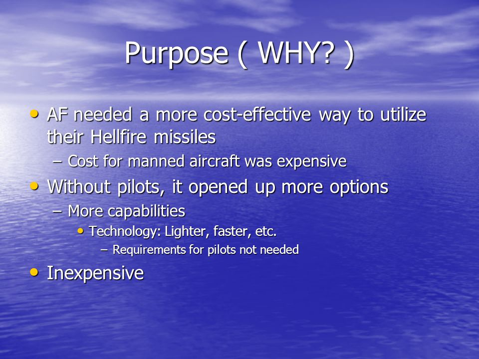 Purpose ( WHY ) AF needed a more cost-effective way to utilize their Hellfire missiles. Cost for manned aircraft was expensive.