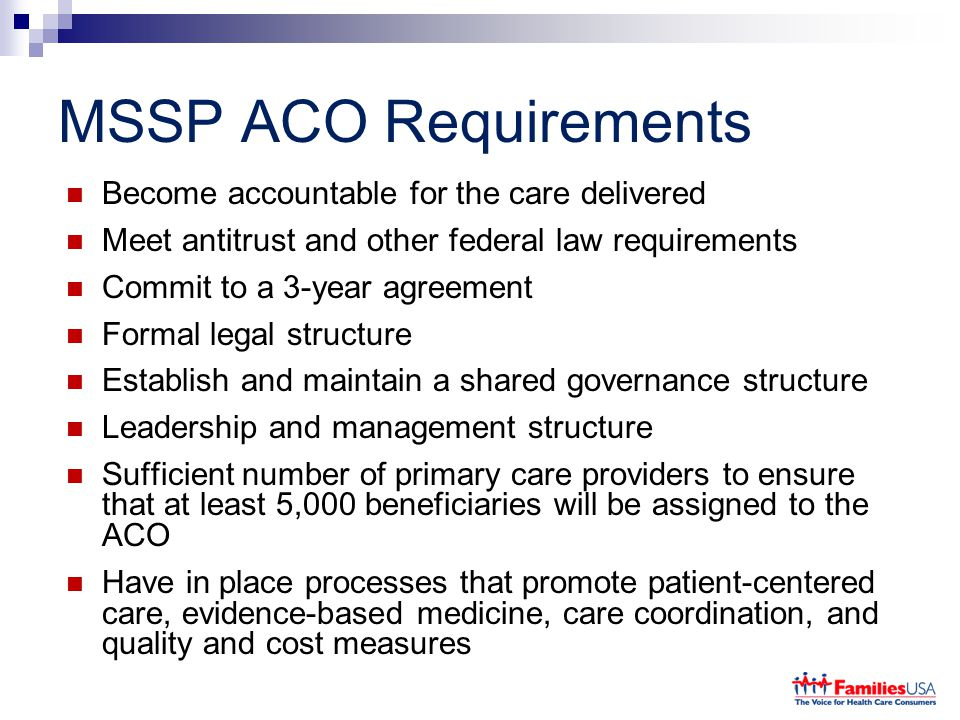 MSSP ACO Requirements Become accountable for the care delivered