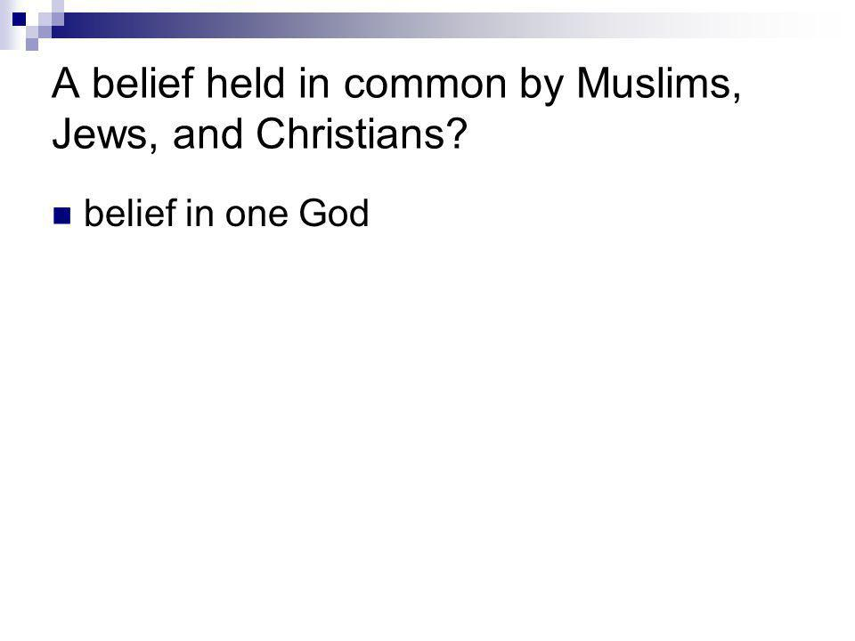 A belief held in common by Muslims, Jews, and Christians