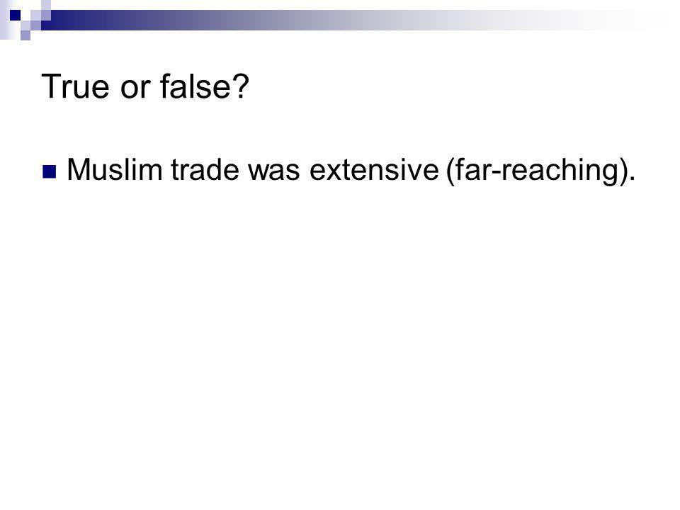 True or false Muslim trade was extensive (far-reaching).