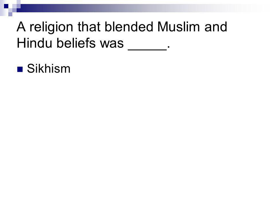 A religion that blended Muslim and Hindu beliefs was _____.