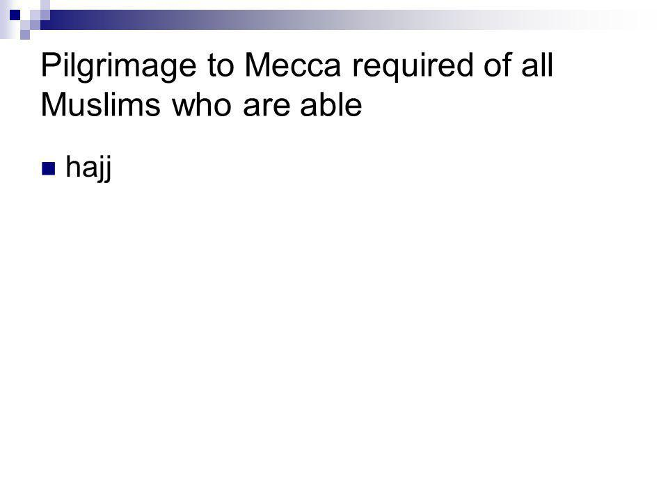 Pilgrimage to Mecca required of all Muslims who are able
